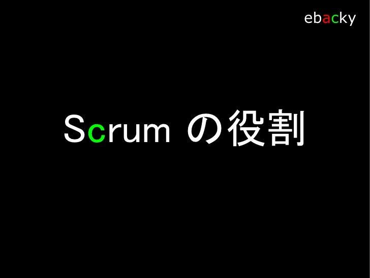 Scrum 役割            ebacky     Product Owner 業務の視点で、ROI (費用対効果)を考慮し Product Backlog の 優先順位を管理する