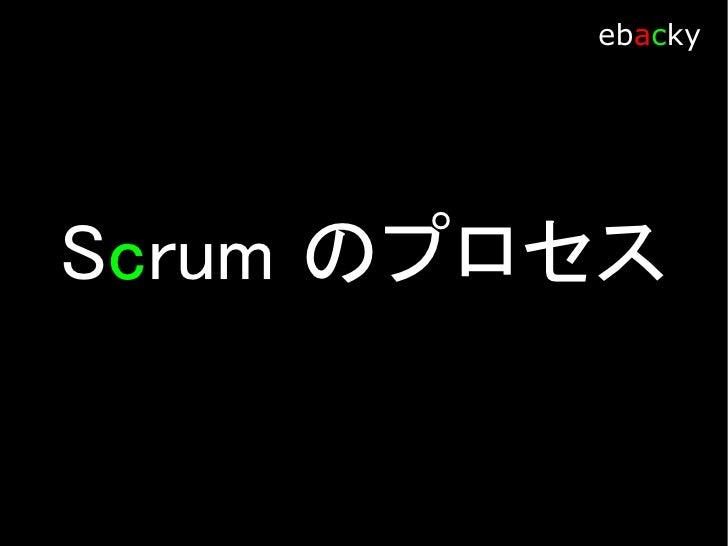 Scrum プロセス            ebacky     Sprint Backlog 実装・開発する作業リスト Scrum Team が分かる言葉で記載