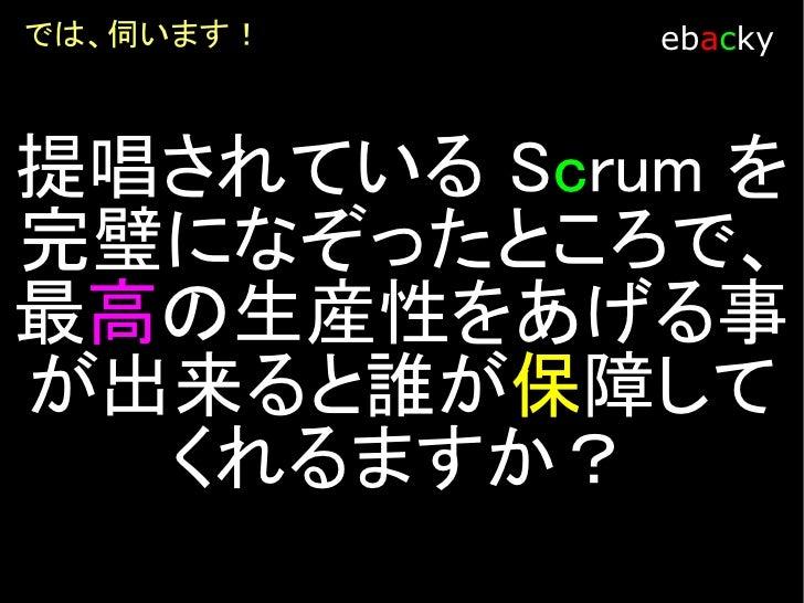 では、伺います!     ebacky     提唱されている Scrum を 完璧になぞることに拘っ て、Scrum Team の生産 性を上げることができま       すか?