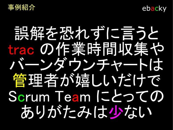 事例紹介         ebacky    バーンダウンチャートを 模造紙にしていることで Scrum team が毎日一コ メント書いてチーム日記   になっているからw