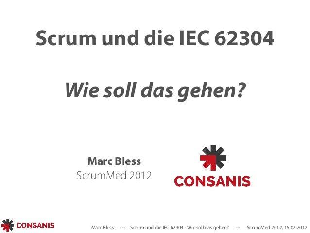 Scrum und die IEC 62304  Wie soll das gehen?  Marc Bless  ScrumMed 2012  Marc Bless --- Scrum und die IEC 62304 - Wie soll...