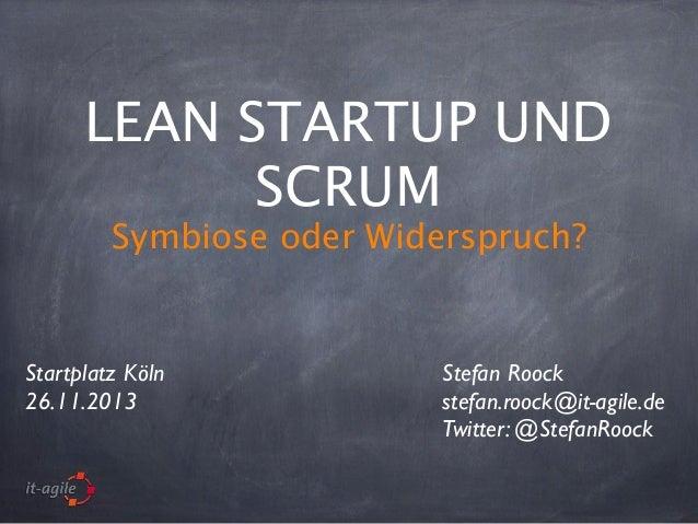 LEAN STARTUP UND SCRUM Symbiose oder Widerspruch?  Startplatz Köln 26.11.2013  Stefan Roock stefan.roock@it-agile.de Twitt...