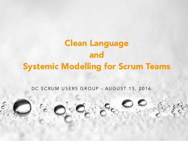 D C S C R U M U S E R S G R O U P - A U G U S T 1 5 , 2 0 1 6 Clean Language and Systemic Modelling for Scrum Teams