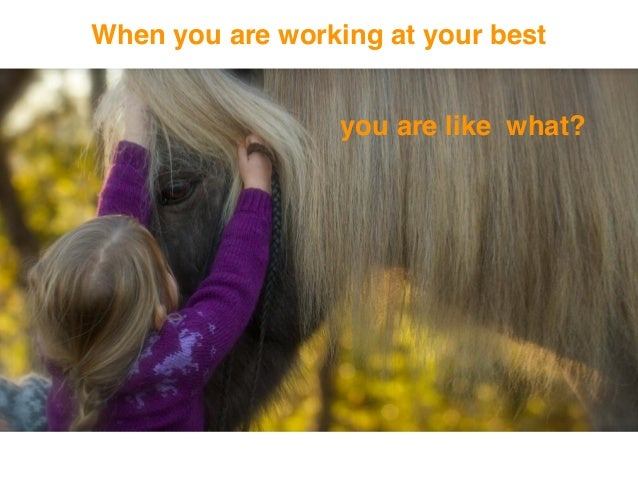 When you are working at your best you are like what?