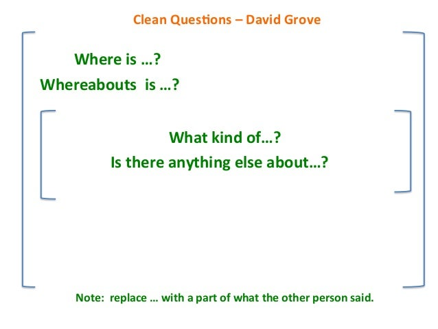 Where%is%…?% Whereabouts%%is%…?% What%kind%of…?% Is%there%anything%else%about…?%% Clean%Ques9ons%–%David%Grove% Note:%%rep...