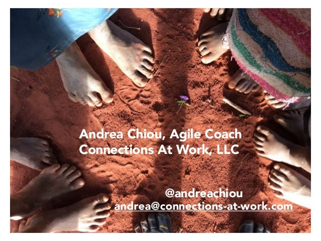 Andrea Chiou, Agile Coach Connections At Work, LLC @andreachiou andrea@connections-at-work.com