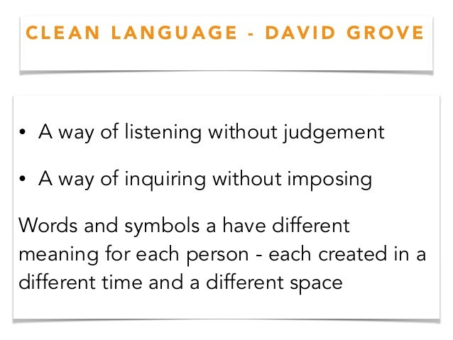 C L E A N L A N G U A G E - D AV I D G R O V E • A way of listening without judgement • A way of inquiring without imposin...