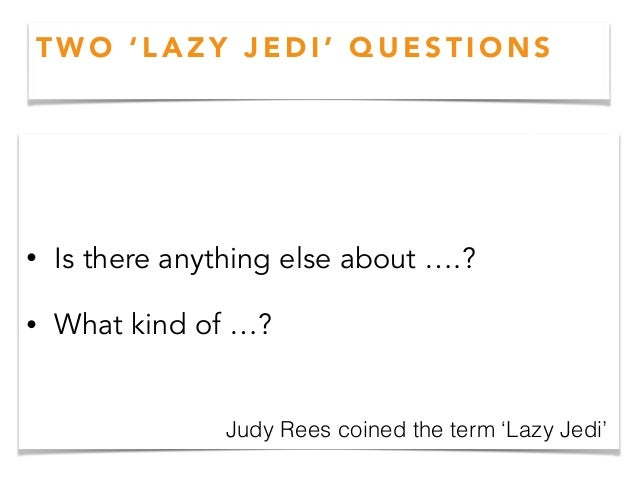 T W O ' L A Z Y J E D I ' Q U E S T I O N S • Is there anything else about ….? • What kind of …? Judy Rees coined the term...