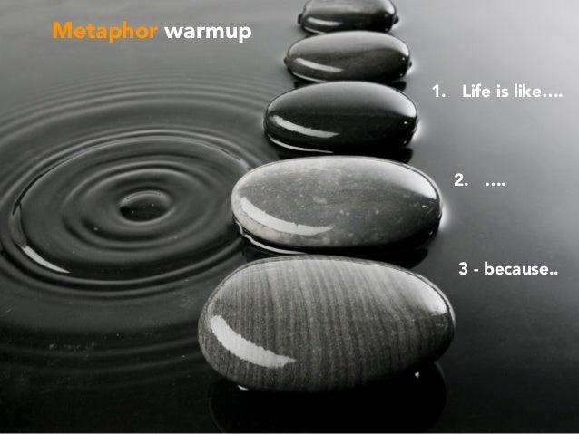 Metaphor warmup 1. Life is like…. 3 - because.. 2. ….
