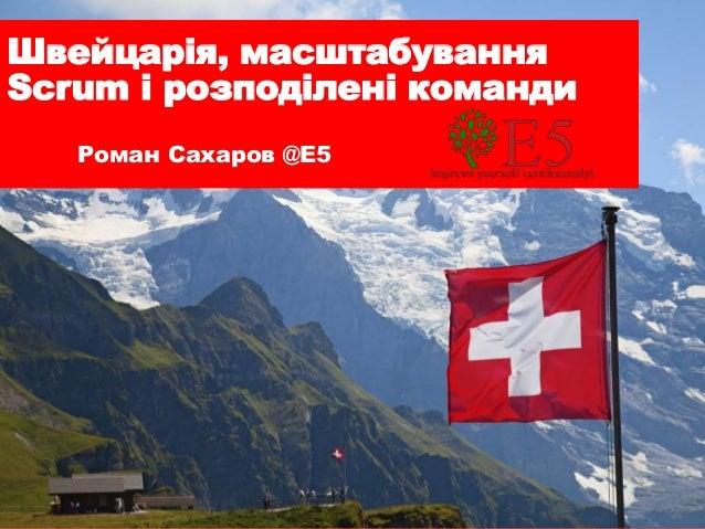 Швейцарія, масштабування Scrum і розподілені команди Роман Сахаров @E5