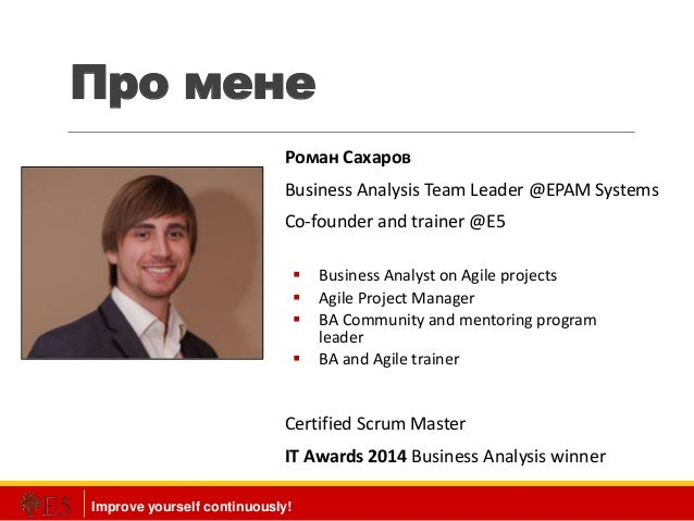 Improve yourself continuously! Про мене Роман Сахаров Business Analysis Team Leader @EPAM Systems Co-founder and trainer @...