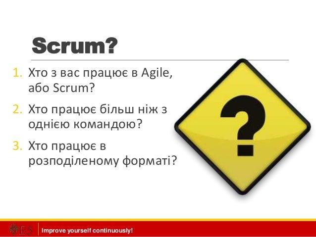 Improve yourself continuously! Scrum? 1. Хто з вас працює в Agile, або Scrum? 2. Хто працює більш ніж з однією командою? 3...