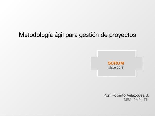 SCRUMMayo 2013Por: Roberto Velázquez B.MBA, PMP, ITILMetodología ágil para gestión de proyectosMetodología ágil para gesti...
