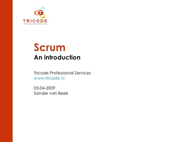 Scrum An introduction Tricode Professional Services www.tricode.nl 03-04-2009 Sander van Beek