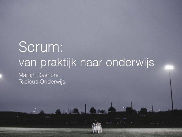 Scrum: van praktijk naar onderwijs Martijn Dashorst Topicus Onderwijs