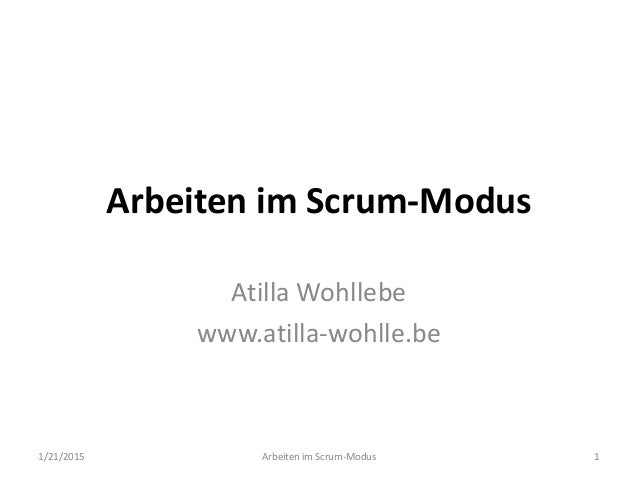 Arbeiten im Scrum-Modus Atilla Wohllebe www.atilla-wohlle.be 1/21/2015 Arbeiten im Scrum-Modus 1