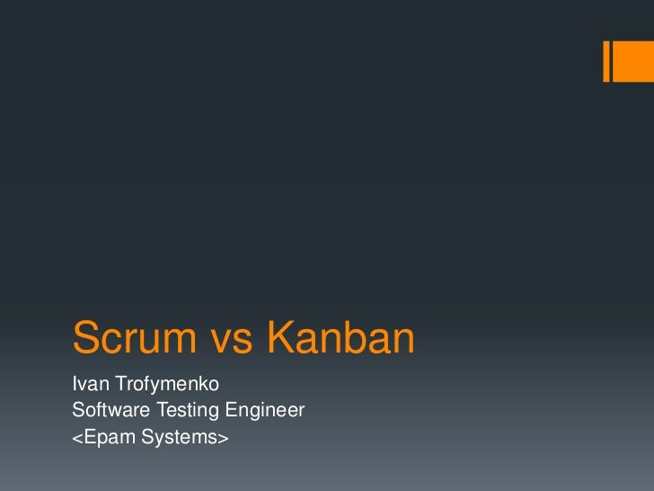 Scrum vs KanbanIvan TrofymenkoSoftware Testing Engineer<Epam Systems>