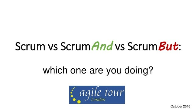Scrum vs ScrumAnd vs ScrumBut: which one are you doing? October 2016