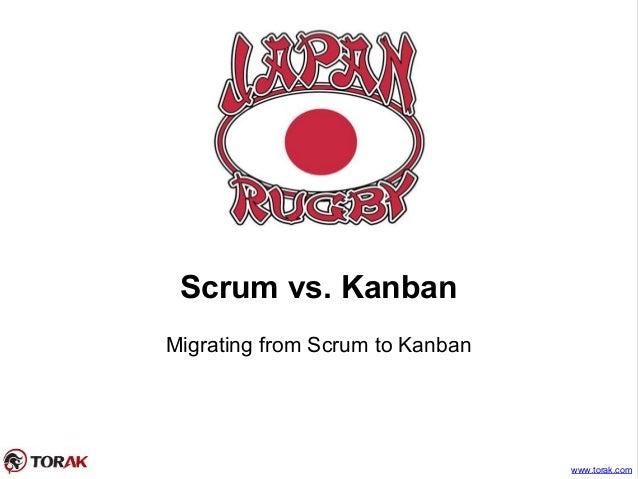 Scrum vs. Kanban Migrating from Scrum to Kanban www.torak.com