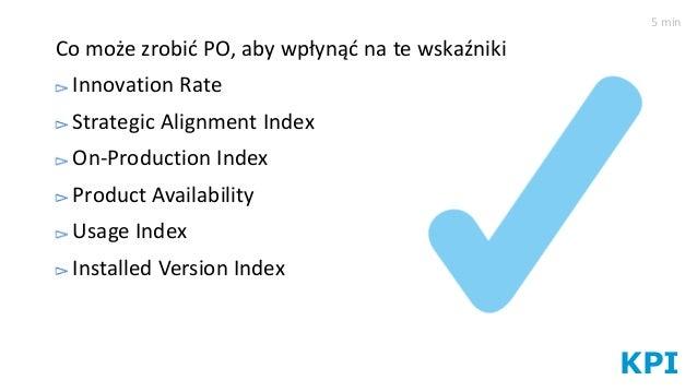KPI Co może zrobić PO, aby wpłynąć na te wskaźniki Innovation Rate Strategic Alignment Index On-Production Index Product A...