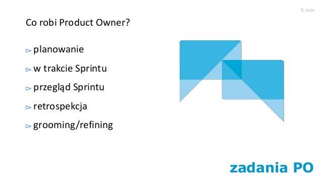 zadania PO Co robi Product Owner? planowanie w trakcie Sprintu przegląd Sprintu retrospekcja grooming/refining 5 min