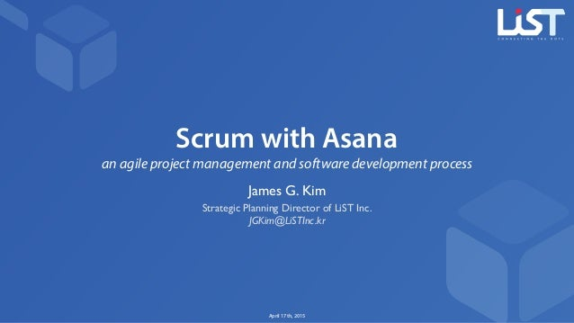 Scrum with Asana an agile project management and software development process James G. Kim Strategic Planning Director of ...