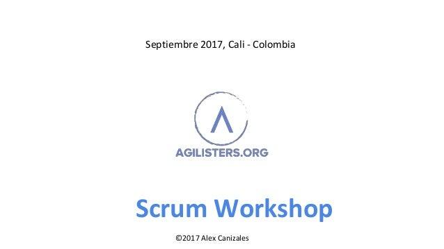 Scrum Workshop Septiembre 2017, Cali - Colombia ©2017 Alex Canizales©2017 Alex Canizales