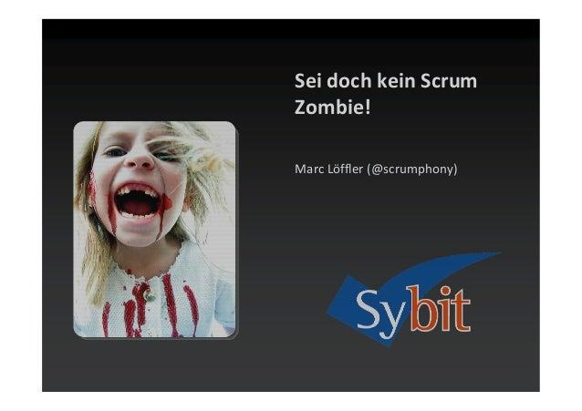 Sei doch kein Scrum Zombie! Marc Löffler (@scrumphony)