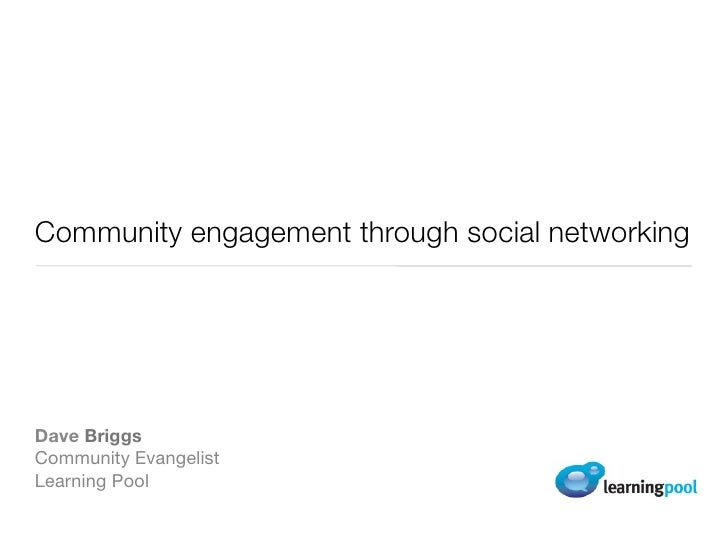 Community engagement through social networking     Dave Briggs Community Evangelist Learning Pool