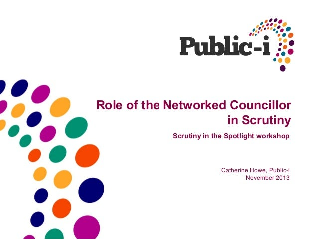 Role of the Networked Councillor in Scrutiny Scrutiny in the Spotlight workshop  Catherine Howe, Public-i November 2013