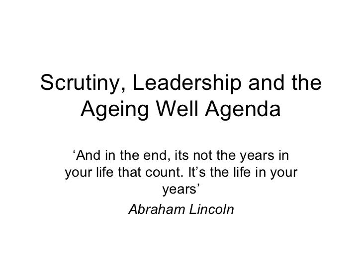 Scrutiny, Leadership and the Ageing Well Agenda ' And in the end, its not the years in your life that count. It's the life...