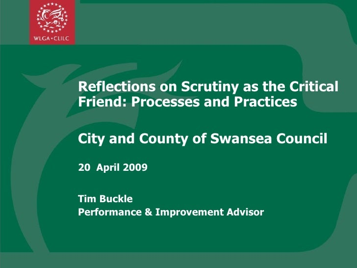 Reflections on Scrutiny as the Critical Friend: Processes and Practices City and County of Swansea Council 20  April 2009 ...