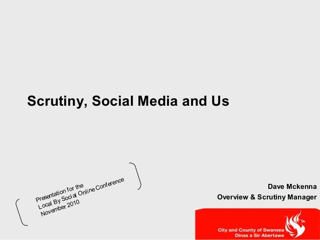 Scrutiny, Social Media and Us Dave Mckenna Overview & Scrutiny ManagerPresentation for the Local By Social OnlineConferenc...