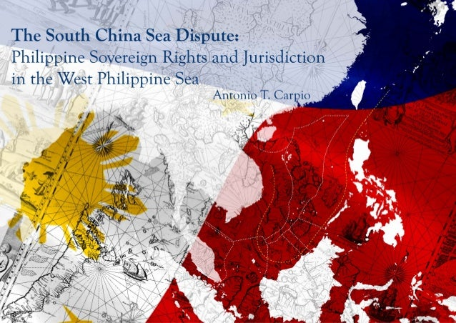 The South China Sea Dispute: Philippine Sovereign Rights and Jurisdiction in the West Philippine Sea* Antonio T. Carpio * ...