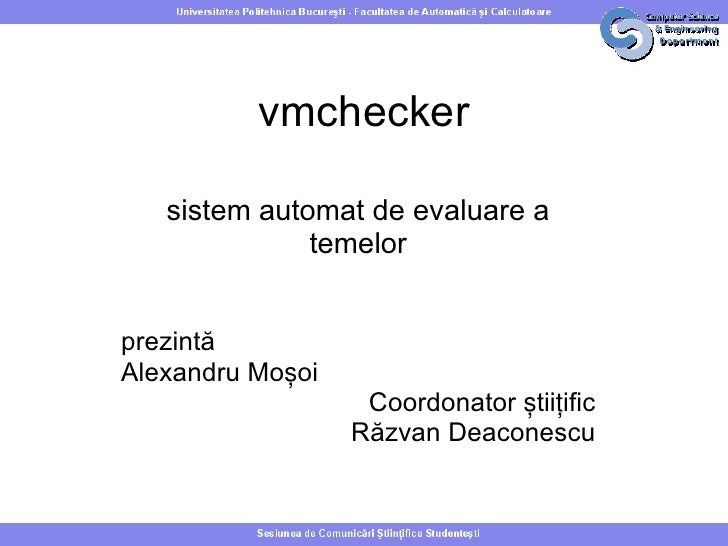 vmchecker   sistem automat de evaluare a              temelorprezintăAlexandru Moșoi                   Coordonator știițif...
