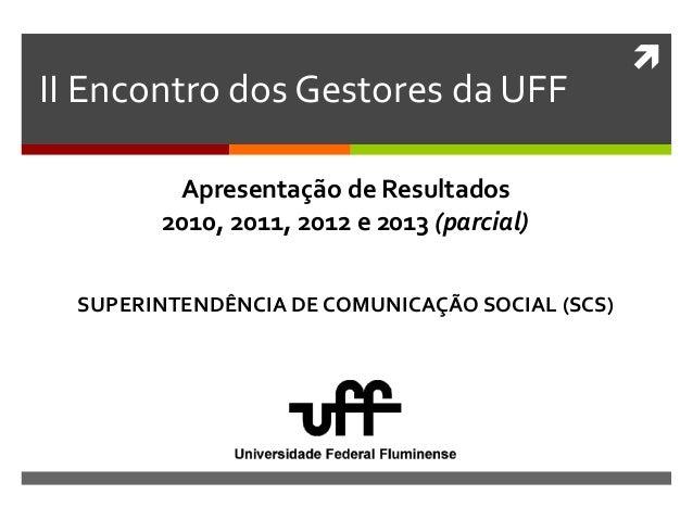  II Encontro dos Gestores da UFF SUPERINTENDÊNCIA DE COMUNICAÇÃO SOCIAL (SCS) Apresentação de Resultados 2010, 2011, 2012...