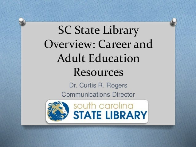 SC State Library Overview: Career and Adult Education Resources Dr. Curtis R. Rogers Communications Director