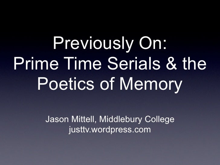 Previously On: Prime Time Serials & the    Poetics of Memory    Jason Mittell, Middlebury College         justtv.wordpress...