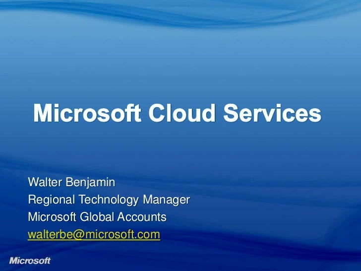 Microsoft Cloud Services<br />Walter Benjamin<br />Regional Technology Manager<br />Microsoft Global Accounts<br />walter...