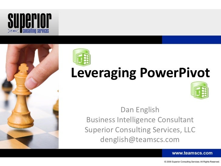 Leveraging PowerPivot            Dan English  Business Intelligence Consultant  Superior Consulting Services, LLC      den...