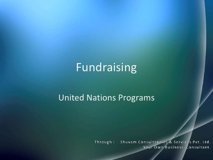 Fundraising <br />United Nations Programs<br />Through :    Shuvam Consultancies & Services Pvt. Ltd.<br />Your Own Busine...