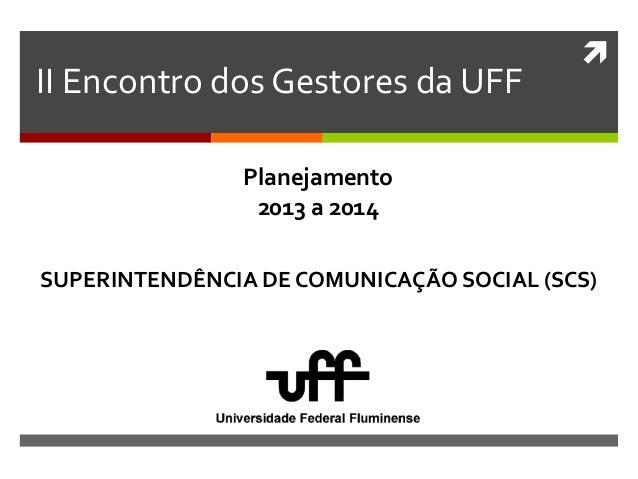  II Encontro dos Gestores da UFF SUPERINTENDÊNCIA DE COMUNICAÇÃO SOCIAL (SCS) Planejamento 2013 a 2014