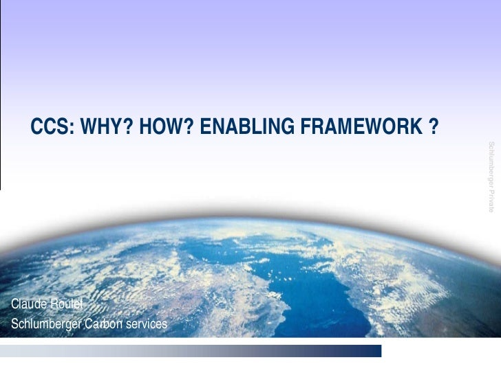 CCS: WHY? HOW? ENABLING FRAMEWORK ?                                              Schlumberger Private Claude Roulet Schlum...