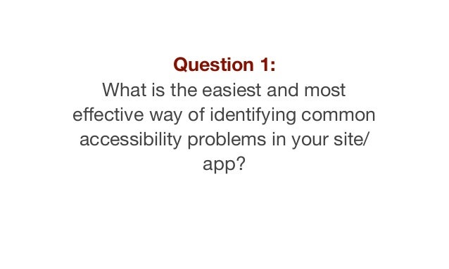 Question 1: What is the easiest and most effective way of identifying common accessibility problems in your site/ app?