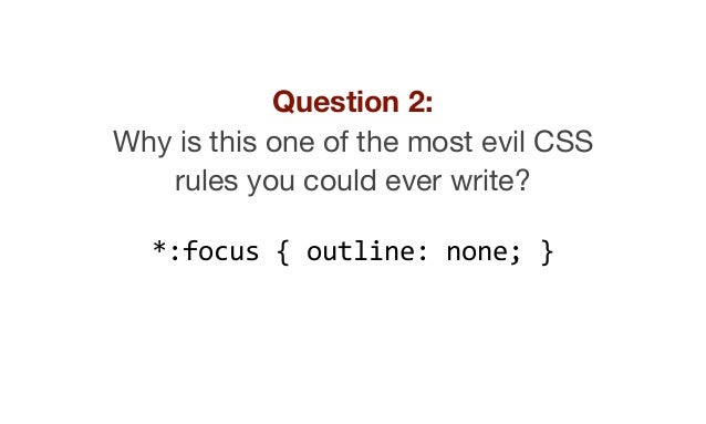 Question 2: Why is this one of the most evil CSS rules you could ever write?  *:focus { outline: none; }