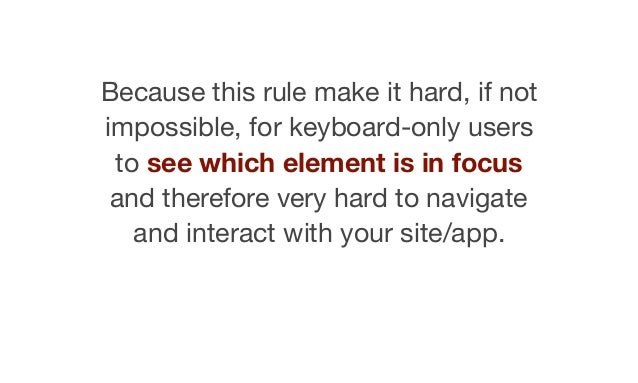 Because this rule make it hard, if not impossible, for keyboard-only users to see which element is in focus and therefore ...