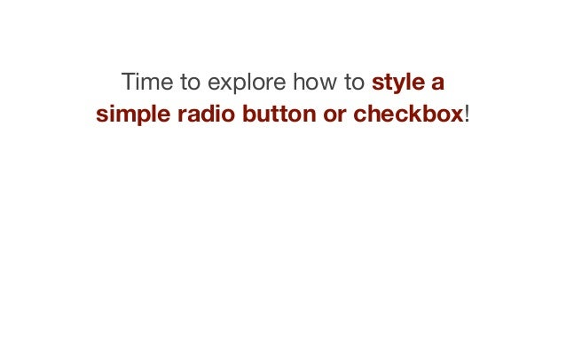Time to explore how to style a simple radio button or checkbox!