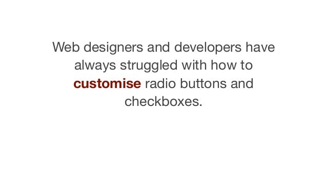 Web designers and developers have always struggled with how to customise radio buttons and checkboxes.