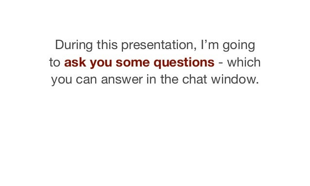 During this presentation, I'm going to ask you some questions - which you can answer in the chat window.