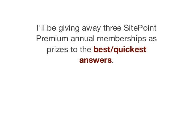 I'll be giving away three SitePoint Premium annual memberships as prizes to the best/quickest answers.